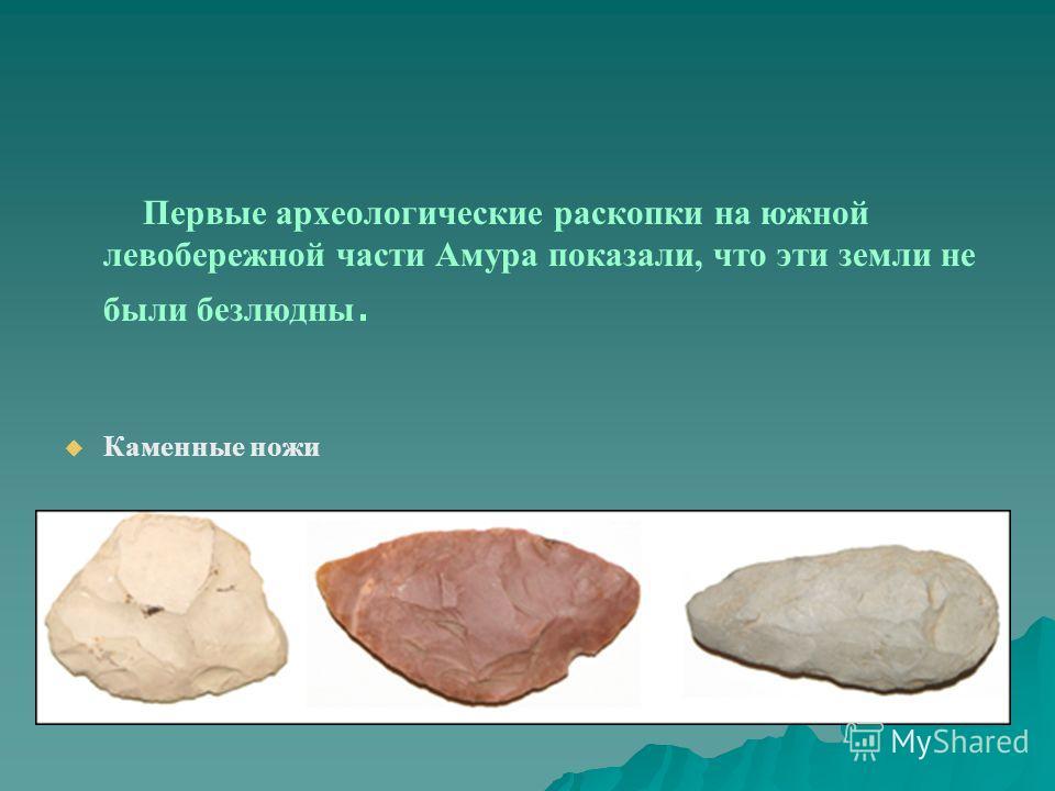 Первые археологические раскопки на южной левобережной части Амура показали, что эти земли не были безлюдны. Каменные ножи