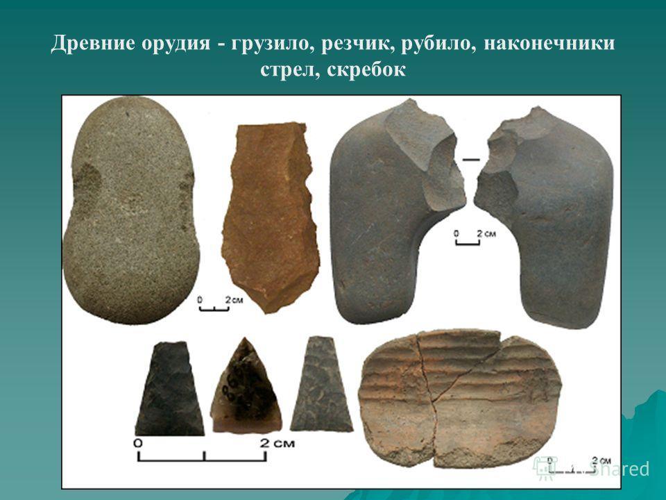 Древние орудия - грузило, резчик, рубило, наконечники стрел, скребок