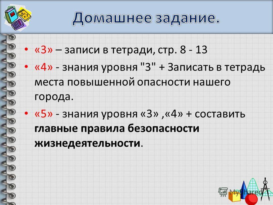 «3» – записи в тетради, стр. 8 - 13 «4» - знания уровня 3 + Записать в тетрадь места повышенной опасности нашего города. «5» - знания уровня «3»,«4» + составить главные правила безопасности жизнедеятельности.