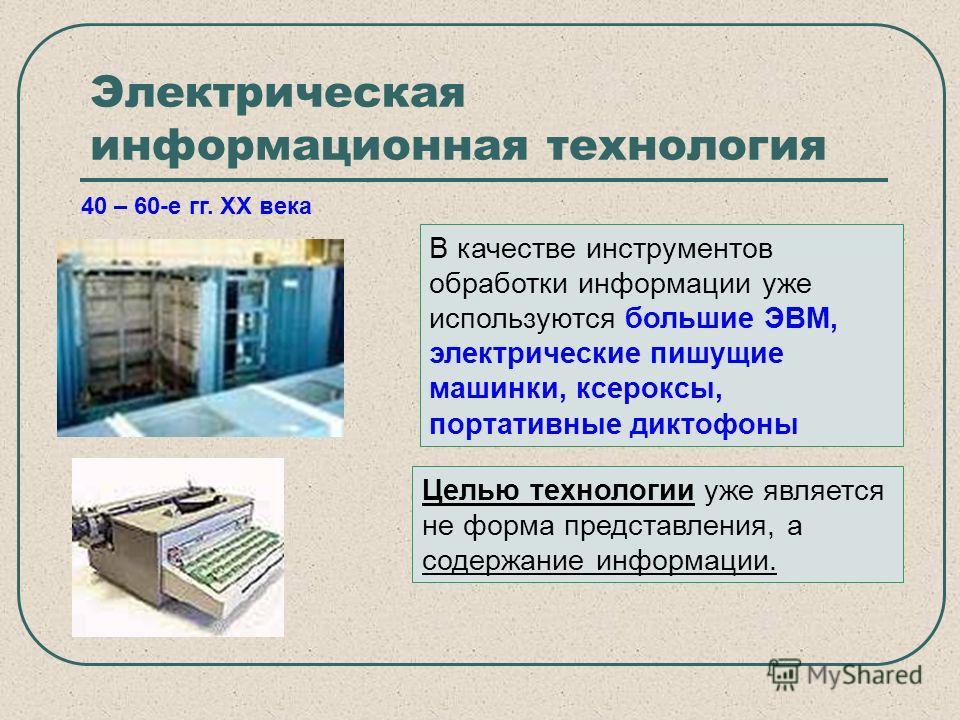 Электрическая информационная технология 40 – 60-е гг. XX века В качестве инструментов обработки информации уже используются большие ЭВМ, электрические пишущие машинки, ксероксы, портативные диктофоны Целью технологии уже является не форма представлен