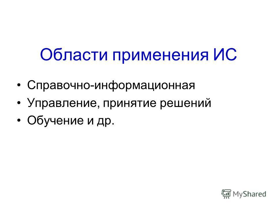 Области применения ИС Справочно-информационная Управление, принятие решений Обучение и др.