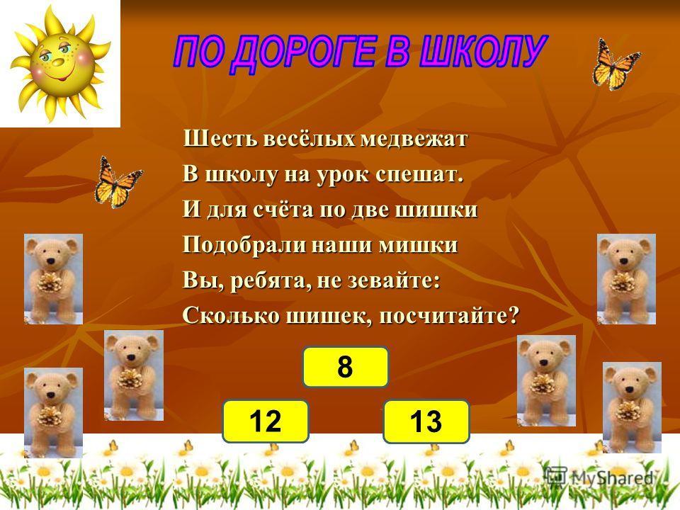 Шесть весёлых медвежат Шесть весёлых медвежат В школу на урок спешат. В школу на урок спешат. И для счёта по две шишки И для счёта по две шишки Подобрали наши мишки Подобрали наши мишки Вы, ребята, не зевайте: Вы, ребята, не зевайте: Сколько шишек, п
