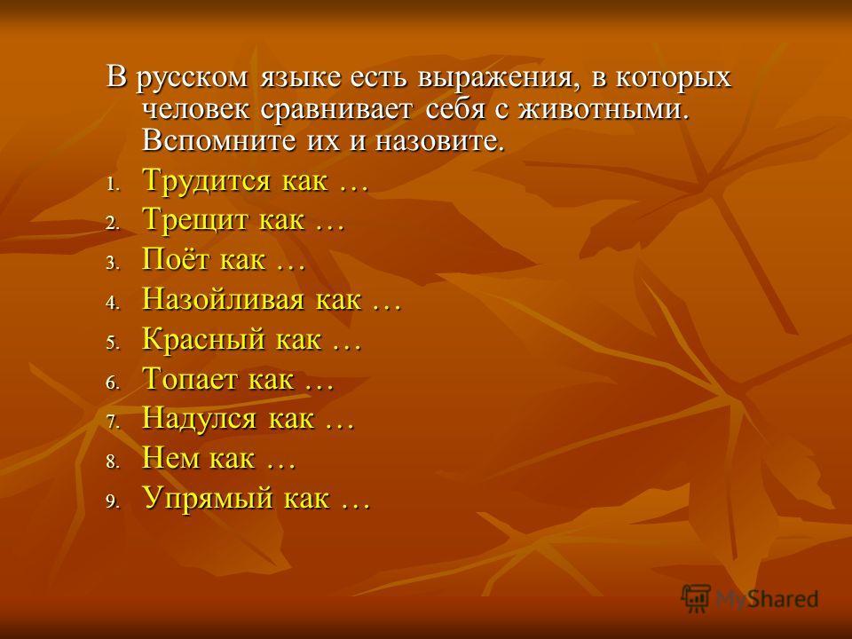 В русском языке есть выражения, в которых человек сравнивает себя с животными. Вспомните их и назовите. 1. Трудится как … 2. Трещит как … 3. Поёт как … 4. Назойливая как … 5. Красный как … 6. Топает как … 7. Надулся как … 8. Нем как … 9. Упрямый как