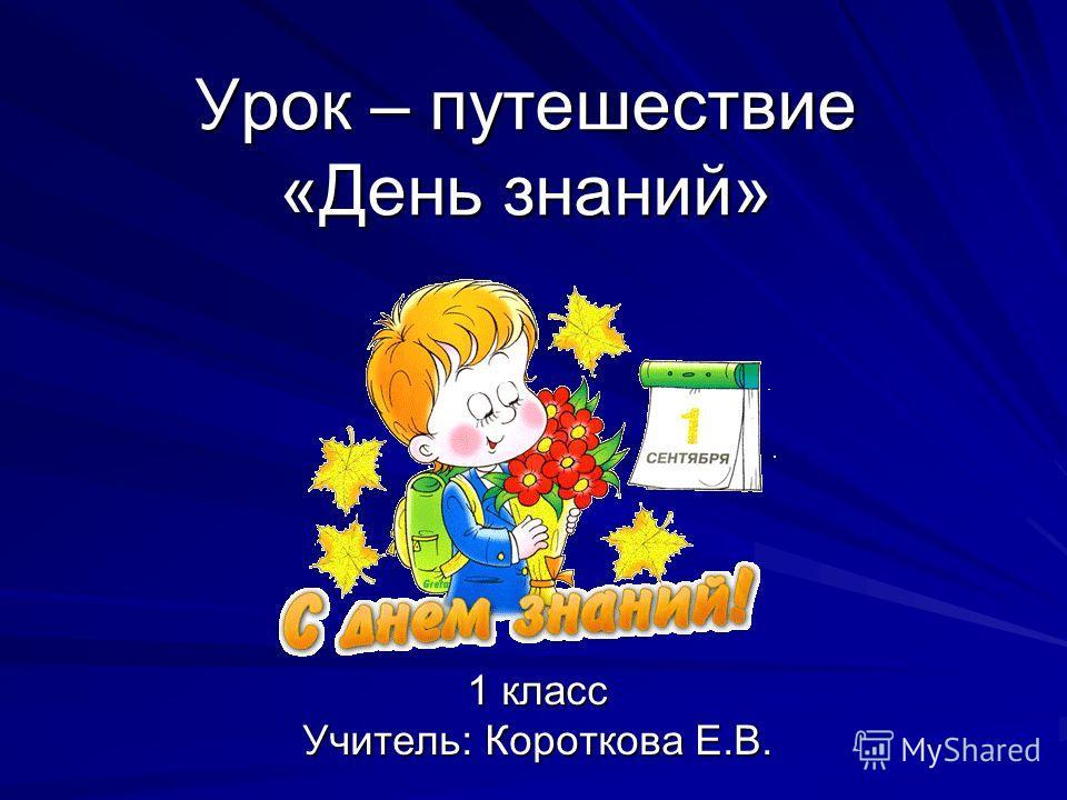 Урок – путешествие «День знаний» 1 класс Учитель: Короткова Е.В.