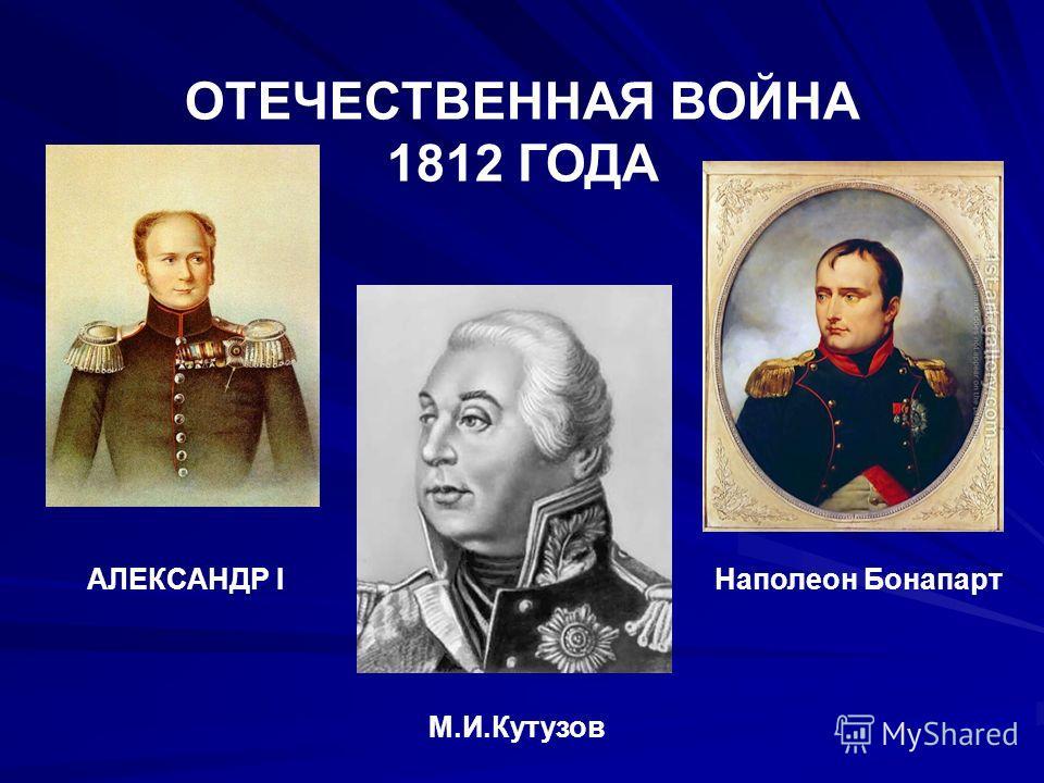 ОТЕЧЕСТВЕННАЯ ВОЙНА 1812 ГОДА АЛЕКСАНДР I М.И.Кутузов Наполеон Бонапарт