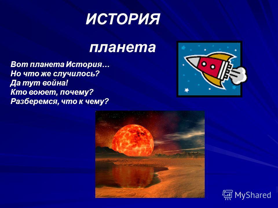 ИСТОРИЯ планета Вот планета История… Но что же случилось? Да тут война! Кто воюет, почему? Разберемся, что к чему?