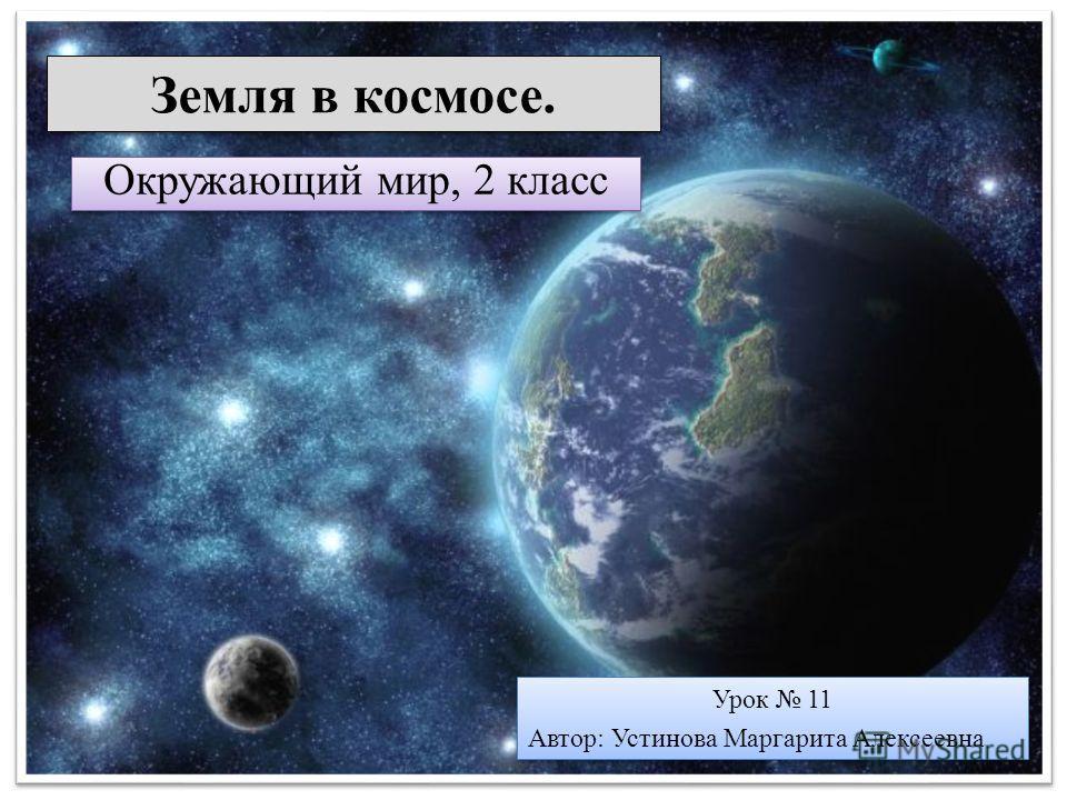 Земля в космосе. Окружающий мир, 2 класс Урок 11 Автор: Устинова Маргарита Алексеевна Урок 11 Автор: Устинова Маргарита Алексеевна