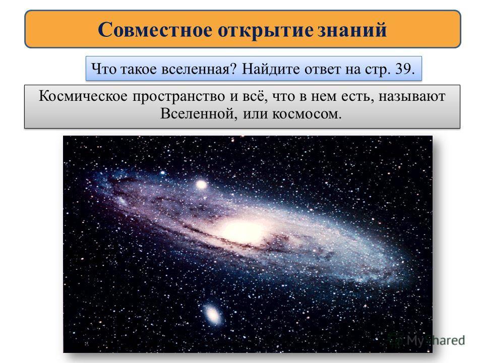 Космическое пространство и всё, что в нем есть, называют Вселенной, или космосом. Космическое пространство и всё, что в нем есть, называют Вселенной, или космосом. Совместное открытие знаний Что такое вселенная? Найдите ответ на стр. 39.