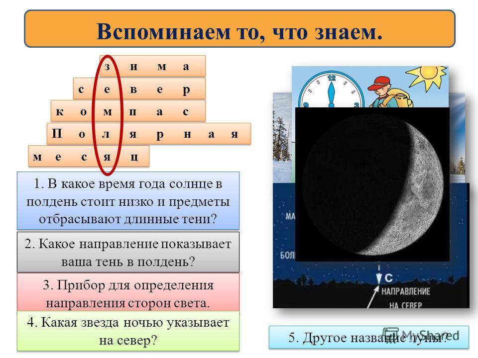 Вспоминаем то, что знаем. 1. В какое время года солнце в полдень стоит низко и предметы отбрасывают длинные тени? 2. Какое направление показывает ваша тень в полдень? 3. Прибор для определения направления сторон света. 4. Какая звезда ночью указывает