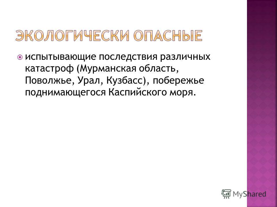 испытывающие последствия различных катастроф (Мурманская область, Поволжье, Урал, Кузбасс), побережье поднимающегося Каспийского моря.