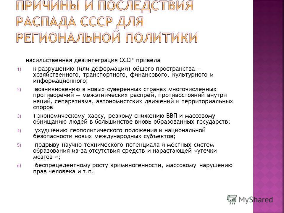 насильственная дезинтеграция СССР привела 1) к разрушению (или деформации) общего пространства хозяйственного, транспортного, финансового, культурного и информационного; 2) возникновению в новых суверенных странах многочисленных противоречий межэтнич