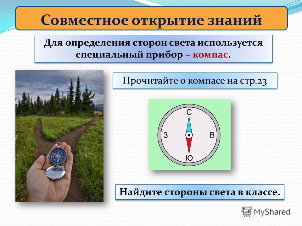 Совместное открытие знаний Для определения сторон света используется специальный прибор – компас. Прочитайте о компасе на стр.23 Найдите стороны света в классе.