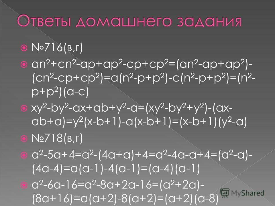 716(в,г) an 2 +cn 2 -ap+ap 2 -cp+cp 2 =(an 2 -ap+ap 2 )- (cn 2 -cp+cp 2 )=a(n 2 -p+p 2 )-c(n 2 -p+p 2 )=(n 2 - p+p 2 )(a-c) xy 2 -by 2 -ax+ab+y 2 -a=(xy 2 -by 2 +y 2 )-(ax- ab+a)=y 2 (x-b+1)-a(x-b+1)=(x-b+1)(y 2 -a) 718(в,г) a 2 -5a+4=a 2 -(4a+a)+4=a