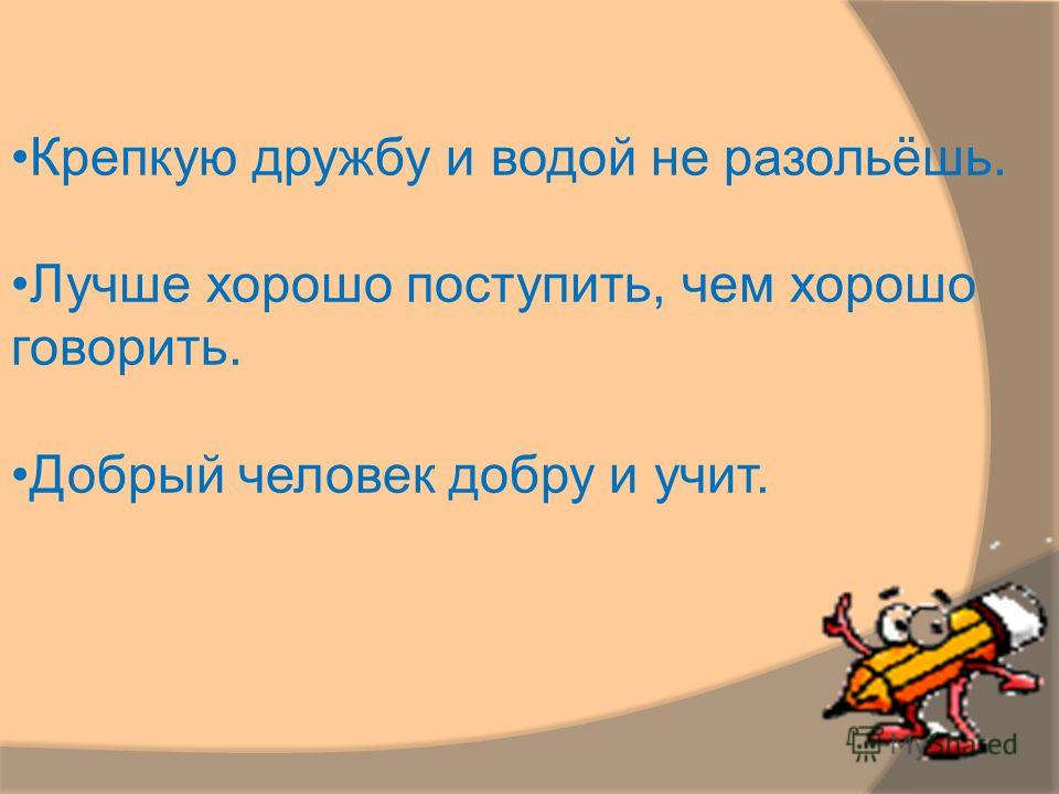 Крепкую дружбу и водой не разольёшь. Лучше хорошо поступить, чем хорошо говорить. Добрый человек добру и учит.