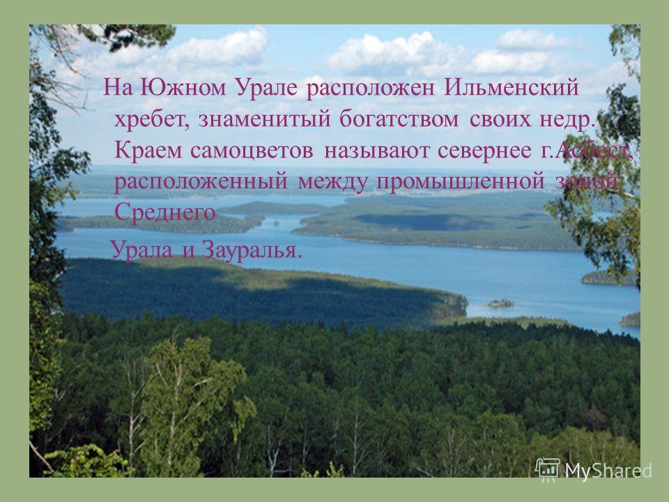 На Южном Урале расположен Ильменский хребет, знаменитый богатством своих недр. Краем самоцветов называют севернее г. Асбест, расположенный между промышленной зоной Среднего Урала и Зауралья.