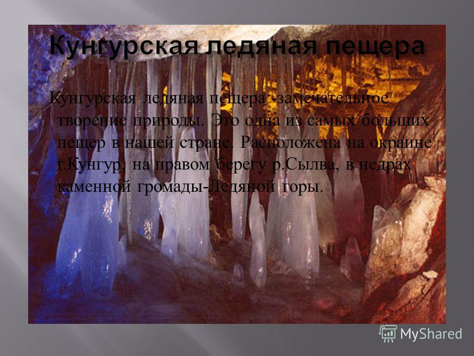 Кунгурская ледяная пещера - замечательное творение природы. Это одна из самых больших пещер в нашей стране. Расположена на окраине г. Кунгур, на правом берегу р. Сылва, в недрах каменной громады - Ледяной горы.
