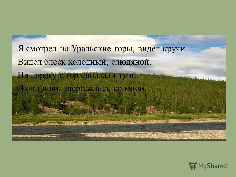 Я смотрел на Уральские горы, видел кручи Видел блеск холодный, слюдяной. На дорогу с гор сползали тучи, Люди шли, здоровались со мной.