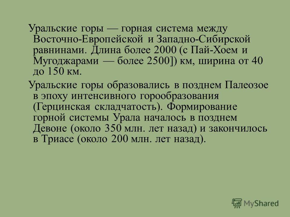 Уральские горы горная система между Восточно - Европейской и Западно - Сибирской равнинами. Длина более 2000 ( с Пай - Хоем и Мугоджарами более 2500]) км, ширина от 40 до 150 км. Уральские горы образовались в позднем Палеозое в эпоху интенсивного гор