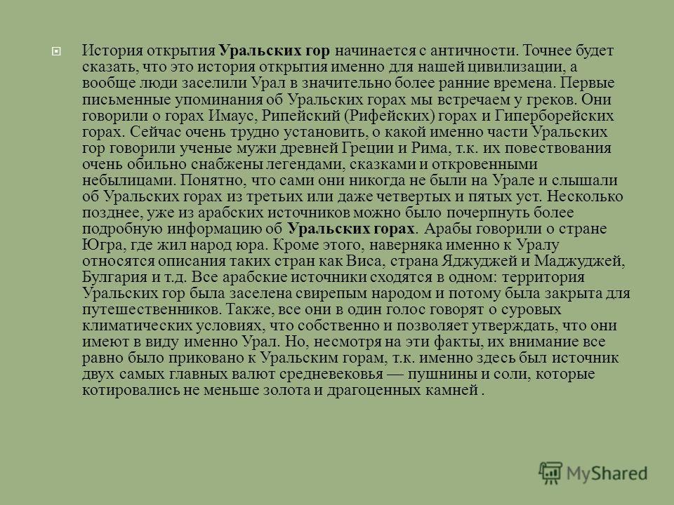 История открытия Уральских гор начинается с античности. Точнее будет сказать, что это история открытия именно для нашей цивилизации, а вообще люди заселили Урал в значительно более ранние времена. Первые письменные упоминания об Уральских горах мы вс