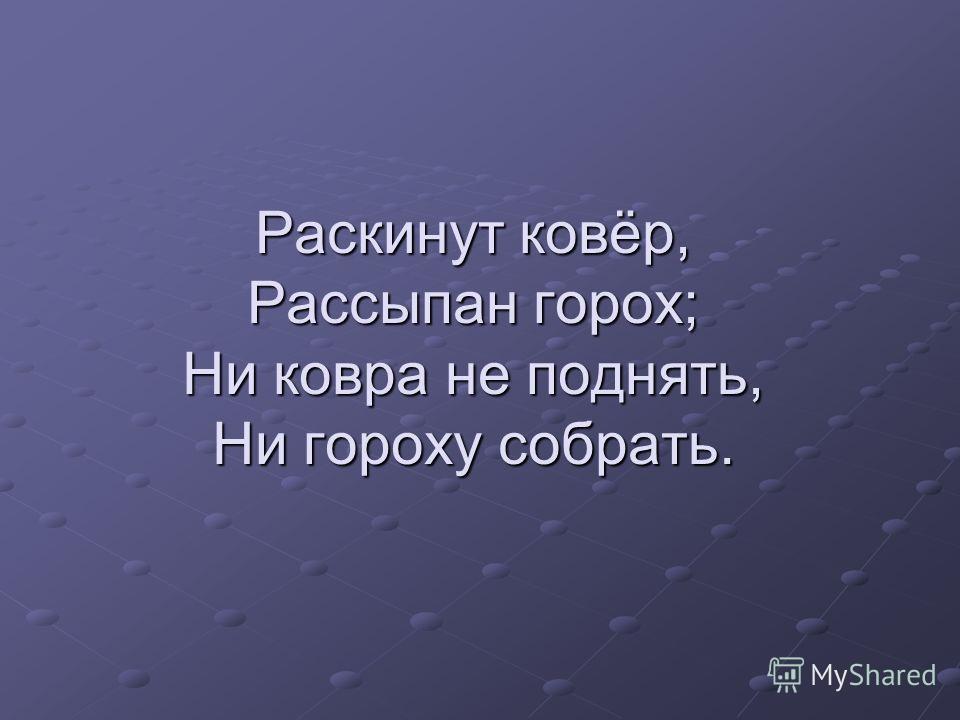 Раскинут ковёр, Рассыпан горох; Ни ковра не поднять, Ни гороху собрать.
