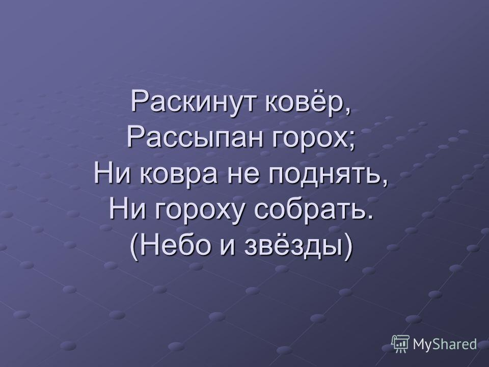 Раскинут ковёр, Рассыпан горох; Ни ковра не поднять, Ни гороху собрать. (Небо и звёзды)