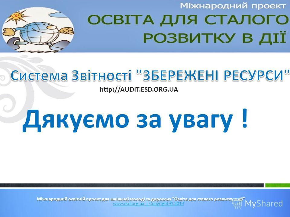 Міжнародний освітній проект для шкільної молоді та дорослих Освіта для сталого розвитку в дії www.esd.org.ua   Copyright © 2013 Дякуємо за увагу ! http://AUDIT.ESD.ORG.UA