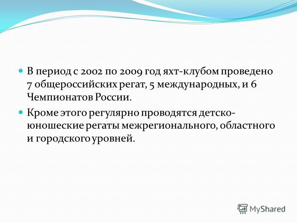 В период с 2002 по 2009 год яхт-клубом проведено 7 общероссийских регат, 5 международных, и 6 Чемпионатов России. Кроме этого регулярно проводятся детско- юношеские регаты межрегионального, областного и городского уровней.