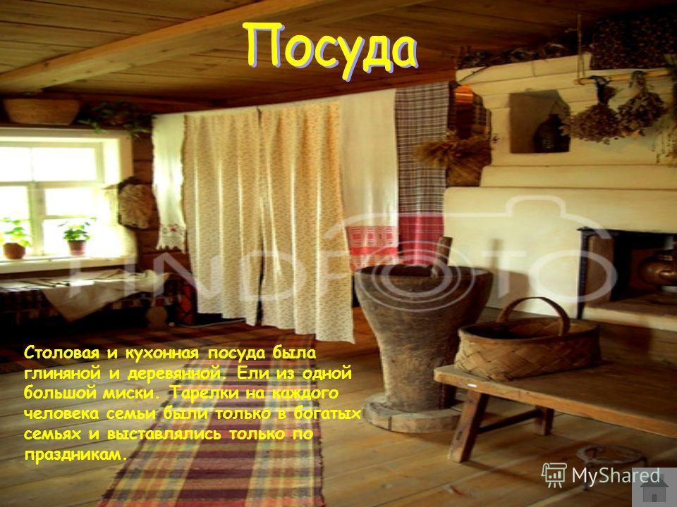 Столовая и кухонная посуда была глиняной и деревянной. Ели из одной большой миски. Тарелки на каждого человека семьи были только в богатых семьях и выставлялись только по праздникам.