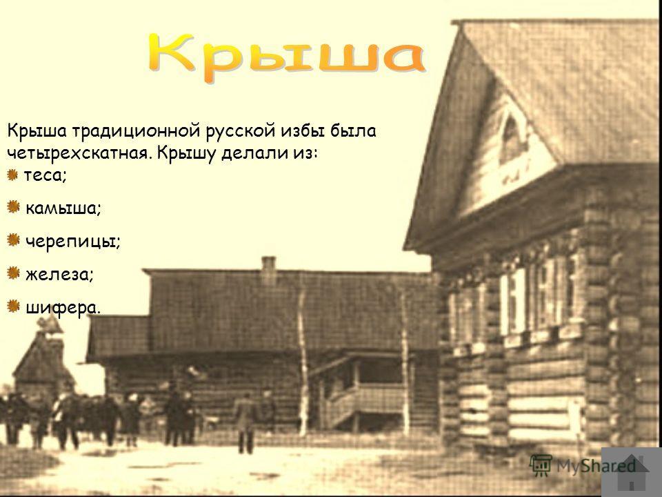 Крыша традиционной русской избы была четырехскатная. Крышу делали из: теса; камыша; черепицы; железа; шифера.
