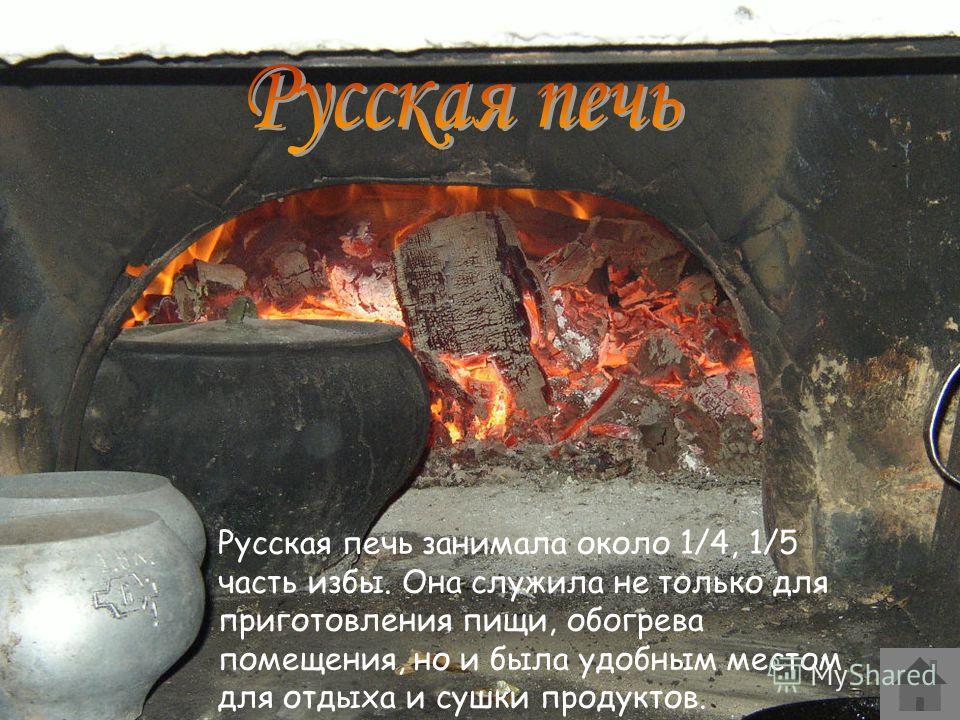 Русская печь занимала около 1/4, 1/5 часть избы. Она служила не только для приготовления пищи, обогрева помещения, но и была удобным местом для отдыха и сушки продуктов.