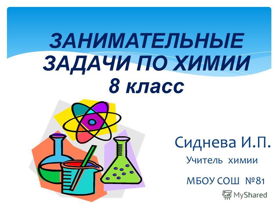ЗАНИМАТЕЛЬНЫЕ ЗАДАЧИ ПО ХИМИИ 8 класс Сиднева И.П. Учитель химии МБОУ СОШ 81