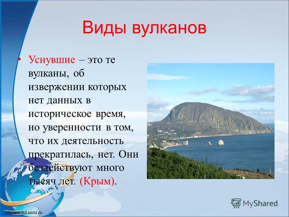 Виды вулканов Уснувшие – это те вулканы, об извержении которых нет данных в историческое время, но уверенности в том, что их деятельность прекратилась, нет. Они бездействуют много тысяч лет. (Крым).
