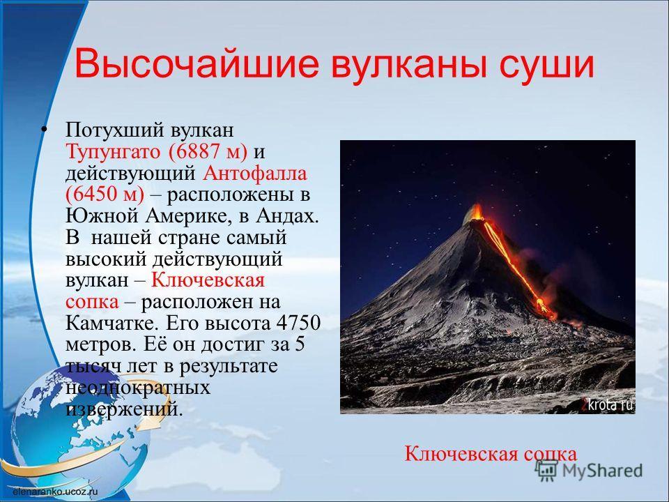 Высочайшие вулканы суши Потухший вулкан Тупунгато (6887 м) и действующий Антофалла (6450 м) – расположены в Южной Америке, в Андах. В нашей стране самый высокий действующий вулкан – Ключевская сопка – расположен на Камчатке. Его высота 4750 метров. Е
