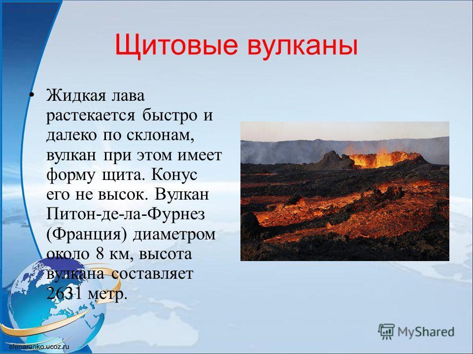 Щитовые вулканы Жидкая лава растекается быстро и далеко по склонам, вулкан при этом имеет форму щита. Конус его не высок. Вулкан Питон-де-ла-Фурнез (Франция) диаметром около 8 км, высота вулкана составляет 2631 метр.