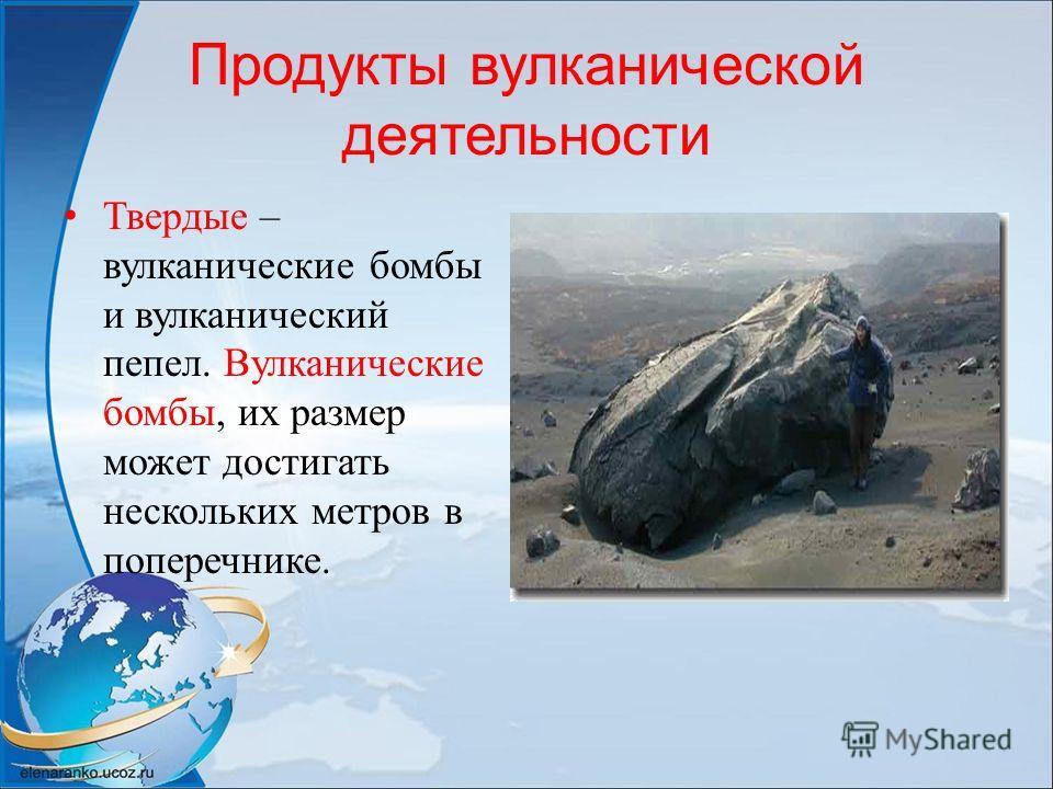 Продукты вулканической деятельности Твердые – вулканические бомбы и вулканический пепел. Вулканические бомбы, их размер может достигать нескольких метров в поперечнике.