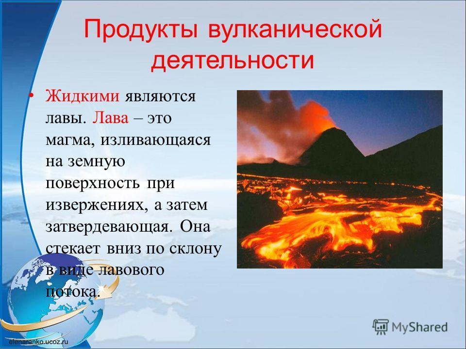 Продукты вулканической деятельности Жидкими являются лавы. Лава – это магма, изливающаяся на земную поверхность при извержениях, а затем затвердевающая. Она стекает вниз по склону в виде лавового потока.