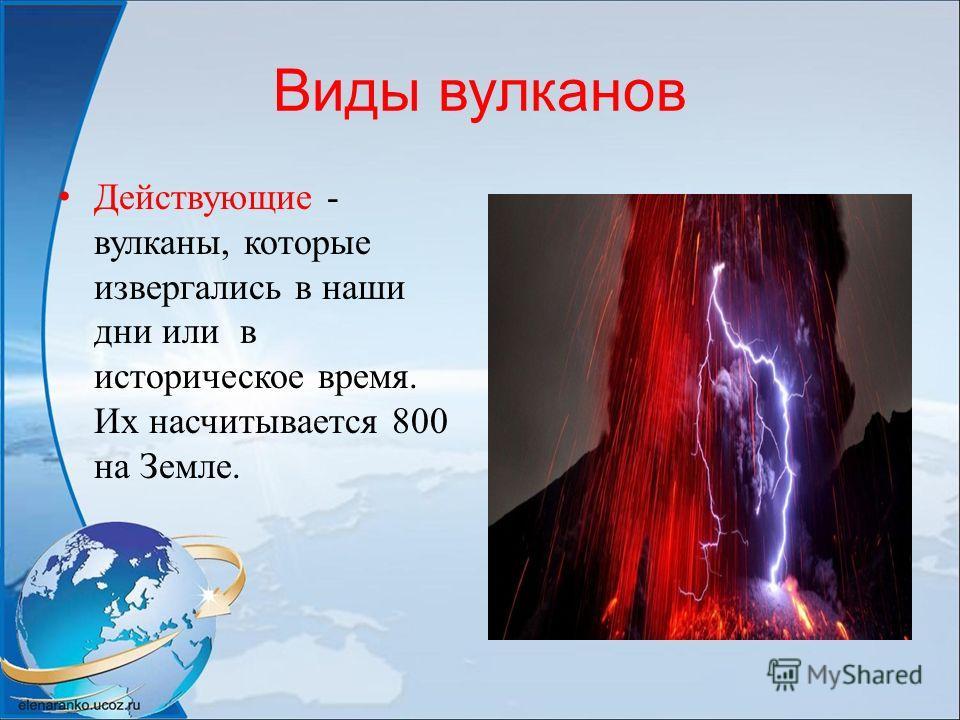Виды вулканов Действующие - вулканы, которые извергались в наши дни или в историческое время. Их насчитывается 800 на Земле.