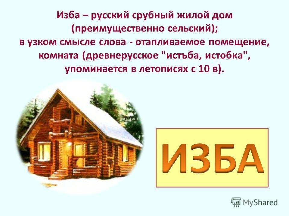 Изба – русский срубный жилой дом (преимущественно сельский); в узком смысле слова - отапливаемое помещение, комната (древнерусское истъба, истобка, упоминается в летописях с 10 в).