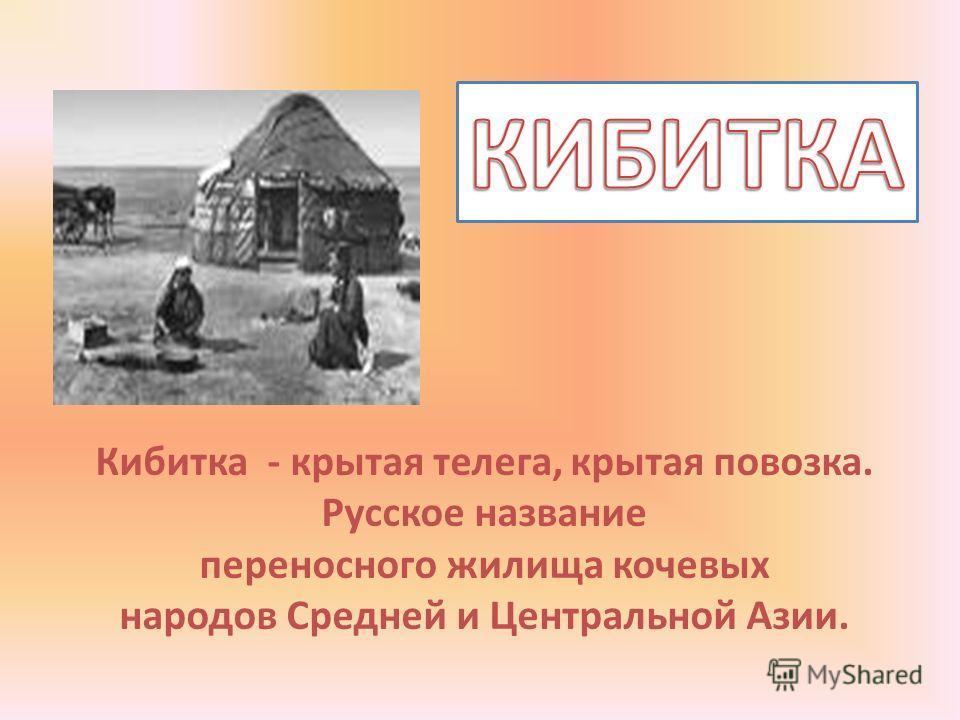 Кибитка - крытая телега, крытая повозка. Русское название переносного жилища кочевых народов Средней и Центральной Азии.
