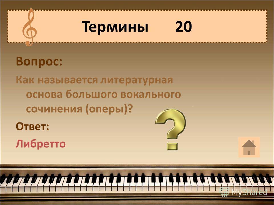 Вопрос: Как называется литературная основа большого вокального сочинения (оперы)? Ответ: Либретто Термины 20
