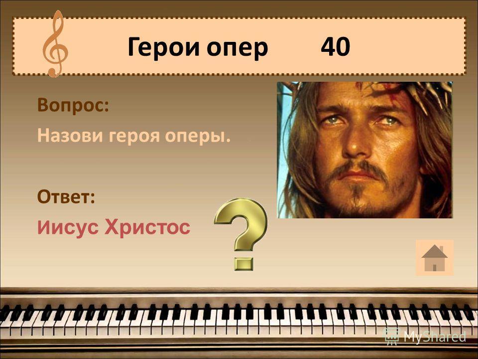 Герои опер 40 Вопрос: Назови героя оперы. Ответ: И исус Христос