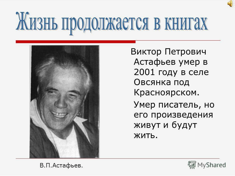 Еще в детском доме умные, добрые учителя пробудили в юном Астафьеве интерес к литературному творчеству. В 1961 году Виктор Петрович окончил Высшие литературные курсы. Произведения, созданные Астафьевым, хорошо известны. Это книги о войне, о мире, о д