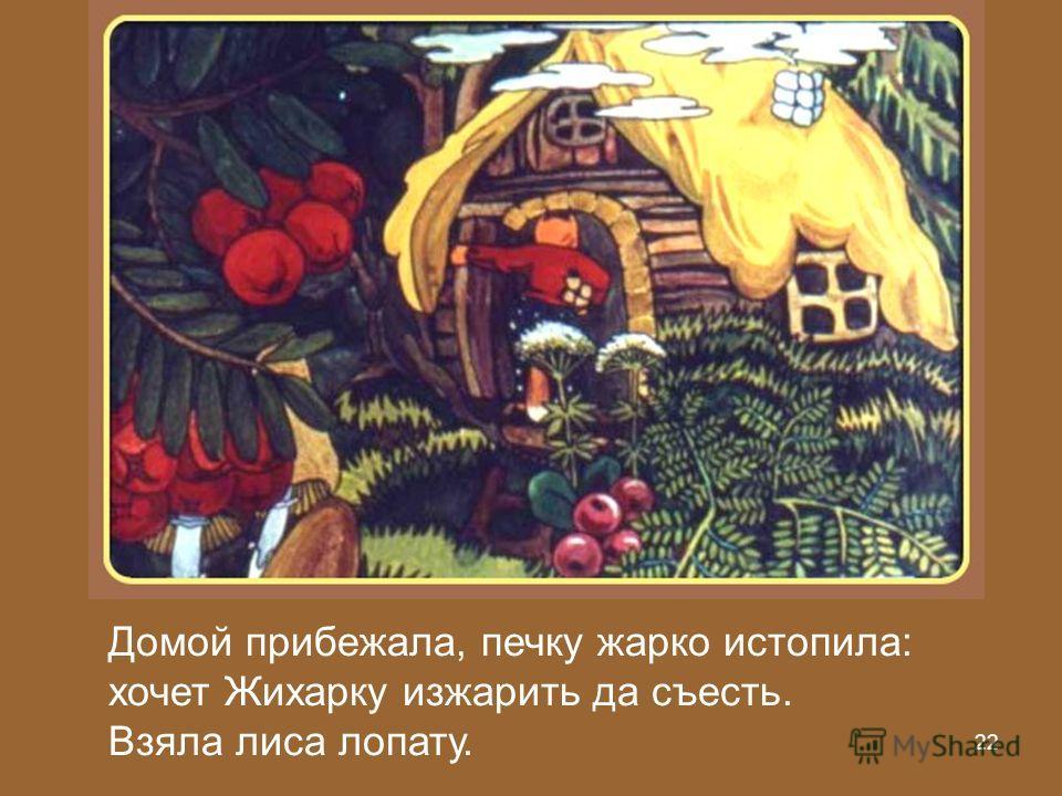 21 Подбежала лиса к печке, лапку в подпечье запустила, Жихарку вытащила, на спину перекинула да в лес.