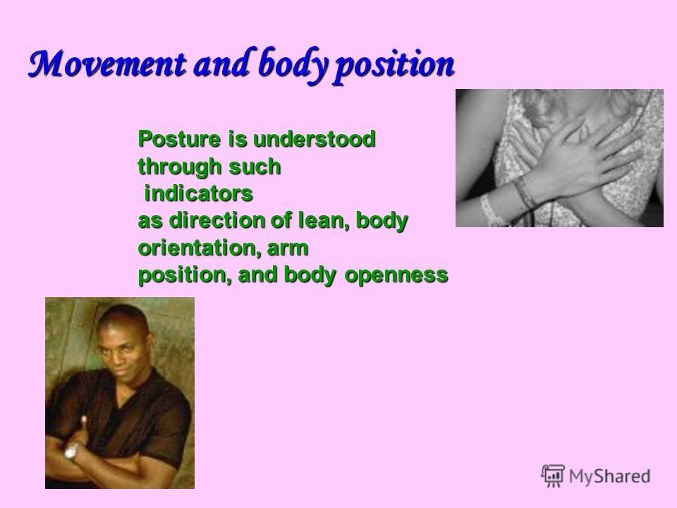 Posture is understood through such indicators indicators as direction of lean, body orientation, arm position, and body openness Movement and body position