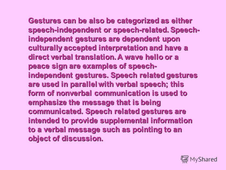 Gestures can be also be categorized as either speech-independent or speech-related. Speech- independent gestures are dependent upon culturally accepted interpretation and have a direct verbal translation. A wave hello or a peace sign are examples of
