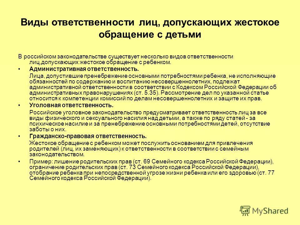 Виды ответственности лиц, допускающих жестокое обращение с детьми В российском законодательстве существует несколько видов ответственности лиц,допускающих жестокое обращение с ребенком. Административная ответственность. Лица, допустившие пренебрежени