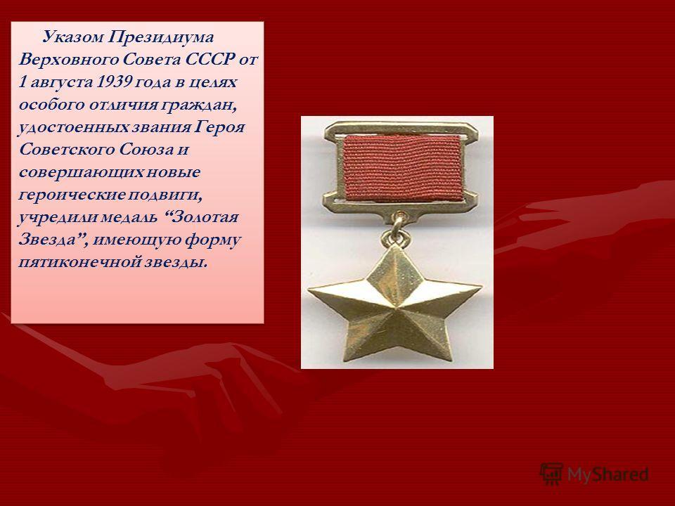 Указом Президиума Верховного Совета СССР от 1 августа 1939 года в целях особого отличия граждан, удостоенных звания Героя Советского Союза и совершающих новые героические подвиги, учредили медаль Золотая Звезда, имеющую форму пятиконечной звезды.