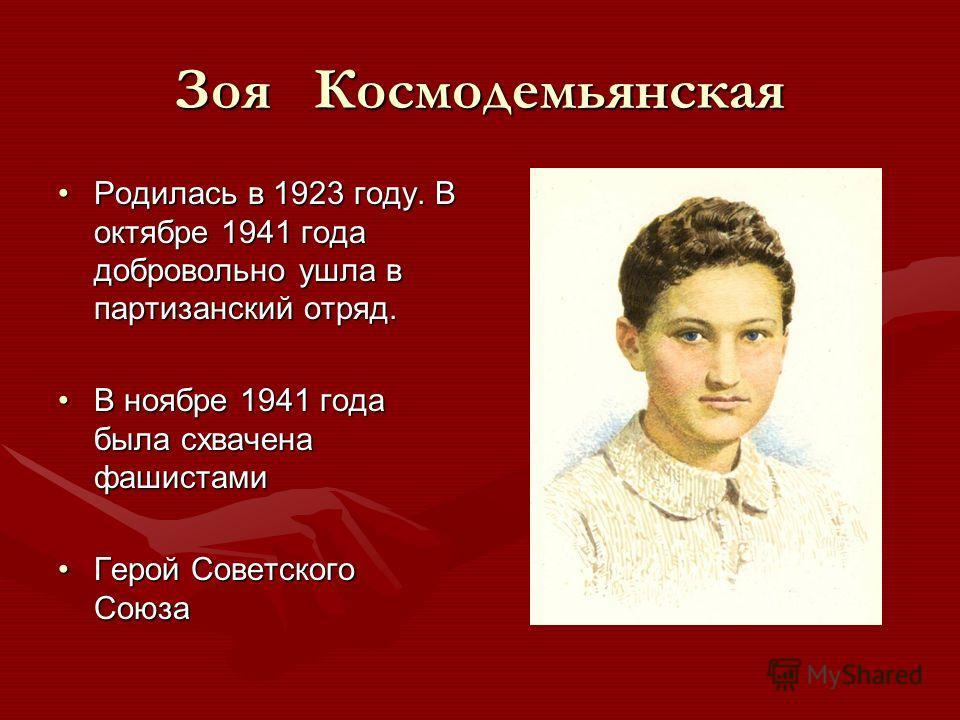 Зоя Космодемьянская Родилась в 1923 году. В октябре 1941 года добровольно ушла в партизанский отряд.Родилась в 1923 году. В октябре 1941 года добровольно ушла в партизанский отряд. В ноябре 1941 года была схвачена фашистамиВ ноябре 1941 года была схв