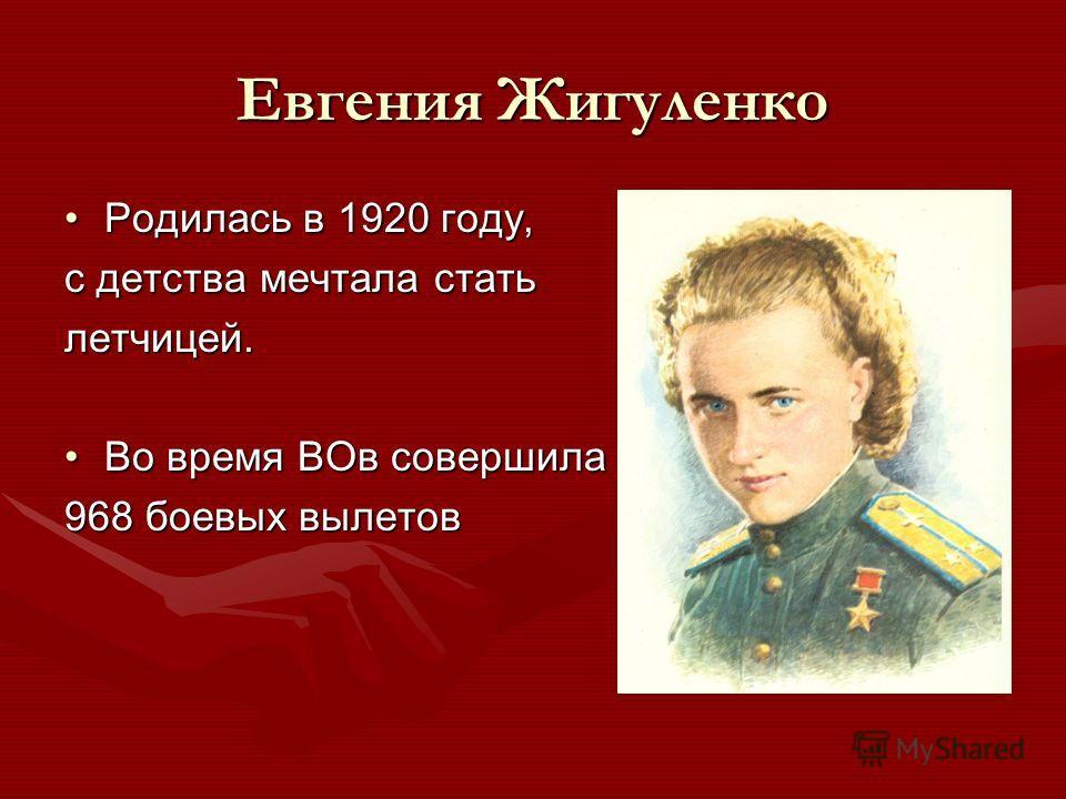 Евгения Жигуленко Родилась в 1920 году,Родилась в 1920 году, с детства мечтала стать летчицей. Во время ВОв совершилаВо время ВОв совершила 968 боевых вылетов