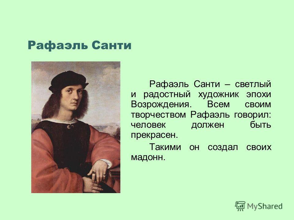 Рафаэль Санти Рафаэль Санти – светлый и радостный художник эпохи Возрождения. Всем своим творчеством Рафаэль говорил: человек должен быть прекрасен. Такими он создал своих мадонн.